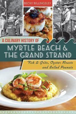A Culinary History of Myrtle Beach and the Grand Strand - Fish and Grits, Oyster Roasts and Boiled Peanuts (Electronic book...