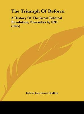 The Triumph of Reform - A History of the Great Political Revolution, November 6, 1894 (1895) (Hardcover): Edwin Lawrence Godkin