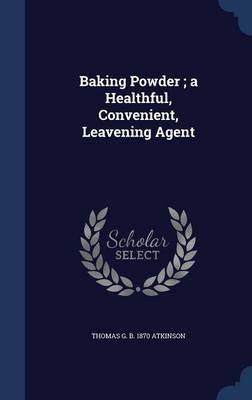 Baking Powder; A Healthful, Convenient, Leavening Agent (Hardcover): Thomas G. B. 1870 Atkinson