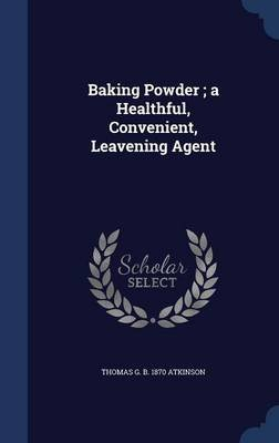 Baking Powder; A Healthful, Convenient, Leavening Agent (Hardcover): Thomas G. B. 1870 Atkinson