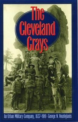 The Cleveland Grays - An Urban Military Company, 1837-1919 (Electronic book text): George N. Vourlojianis