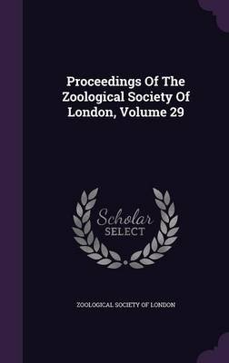 Proceedings of the Zoological Society of London, Volume 29 (Hardcover): Zoological Society of London