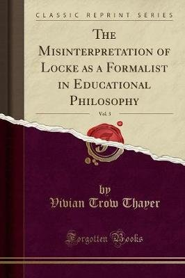The Misinterpretation of Locke as a Formalist in Educational Philosophy, Vol. 3 (Classic Reprint) (Paperback): Vivian Trow...