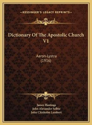 Dictionary of the Apostolic Church V1 - Aaron-Lystra (1916) (Hardcover): James Hastings