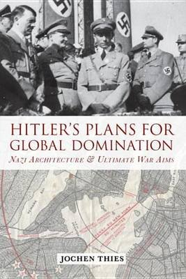 Hitler's Plans for Global Domination - Nazi Architecture and Ultimate War Aims (Electronic book text): Jochen Thies