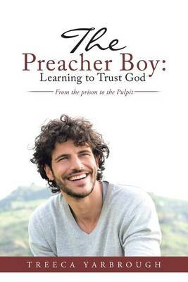 The Preacher Boy - Learning to Trust God: From the Prison to the Pulpit (Paperback): Treeca Yarbrough