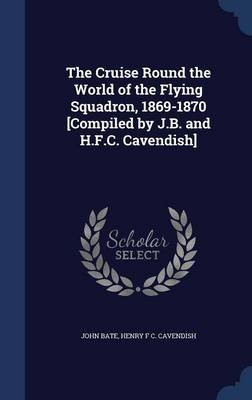 The Cruise Round the World of the Flying Squadron, 1869-1870 [Compiled by J.B. and H.F.C. Cavendish] (Hardcover): John Bate,...