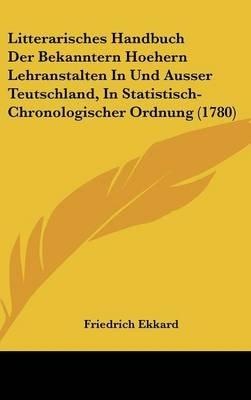 Litterarisches Handbuch Der Bekanntern Hoehern Lehranstalten In Und Ausser Teutschland, In Statistisch-Chronologischer Ordnung...