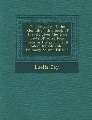 The Tragedy of the Klondike - This Book of Travels Gives the True Facts of What Took Place in the Gold-Fields Under British...