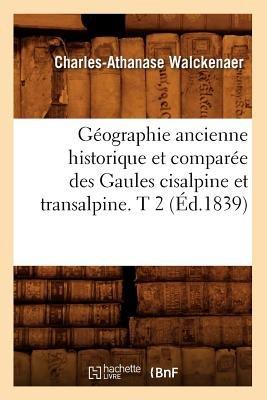 Geographie Ancienne Historique Et Comparee Des Gaules Cisalpine Et Transalpine. T 2 (Ed.1839) (French, Paperback): Charles...