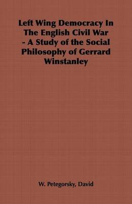 Left Wing Democracy in the English Civil War - A Study of the Social Philosophy of Gerrard Winstanley (Electronic book text):...