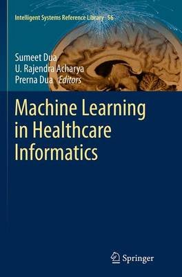 Machine Learning in Healthcare Informatics (Paperback, Softcover reprint of the original 1st ed. 2014): Sumeet Dua, Rajendra...