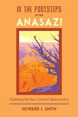 In the Footsteps of the Anasazi - Exploring the Four Corners' Backcountry (Paperback): Howard L. Smith