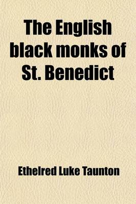 The English Black Monks of St. Benedict (Volume 1); A Sketch of Their History from the Coming of St. Augustine to the Present...