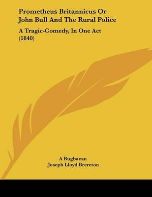 Prometheus Britannicus or John Bull and the Rural Police - A Tragic-Comedy, in One Act (1840) (Paperback): A. Rugbaean, Joseph...