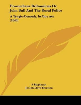 Prometheus Britannicus or John Bull and the Rural Police - A Tragic-Comedy, in One Act (1840) (Paperback): Rugbaean A Rugbaean,...