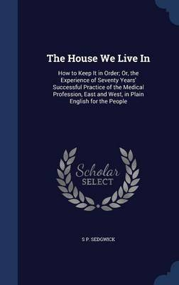 The House We Live in - How to Keep It in Order; Or, the Experience of Seventy Years' Successful Practice of the Medical...