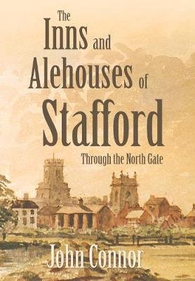 The Inns and Alehouses of Stafford - Through the North Gate (Paperback): John Connor