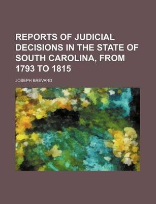 Reports of Judicial Decisions in the State of South Carolina, from 1793 to 1815 (Volume 3) (Paperback): Joseph Brevard