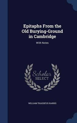 Epitaphs from the Old Burying-Ground in Cambridge - With Notes (Hardcover): William Thaddeus Harris