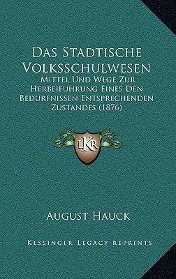 Das Stadtische Volksschulwesen - Mittel Und Wege Zur Herbeifuhrung Eines Den Bedurfnissen Entsprechenden Zustandes (1876)...