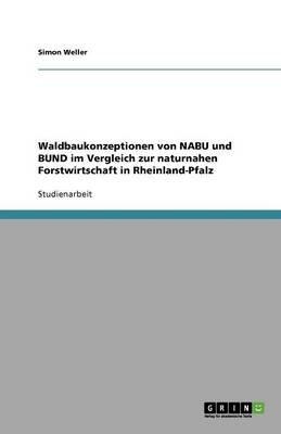 Waldbaukonzeptionen Von Nabu Und Bund Im Vergleich Zur Naturnahen Forstwirtschaft in Rheinland-Pfalz (German, Paperback): Simon...