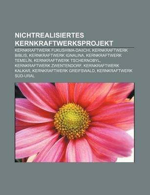 Nichtrealisiertes Kernkraftwerksprojekt - Kernkraftwerk Fukushima-Daiichi, Kernkraftwerk Biblis, Kernkraftwerk Ignalina,...