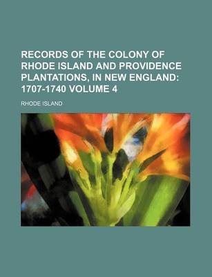 Records of the Colony of Rhode Island and Providence Plantations, in New England; 1707-1740 Volume 4 (Paperback): Rhode Island