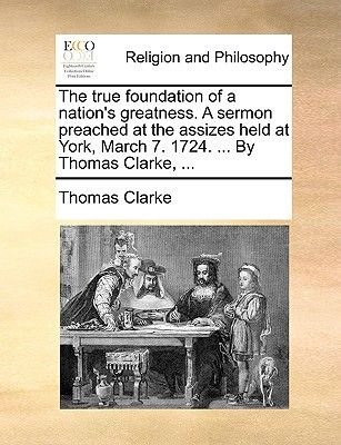 The True Foundation of a Nation's Greatness. a Sermon Preached at the Assizes Held at York, March 7. 1724. ... by Thomas...