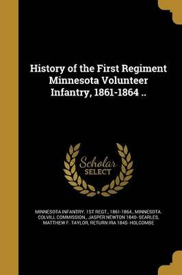 History of the First Regiment Minnesota Volunteer Infantry, 1861-1864 .. (Paperback): 1861-1864 Minnesota Infantry 1st Regt,...