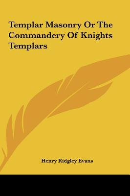 Templar Masonry or the Commandery of Knights Templars (Hardcover): Henry Ridgley Evans