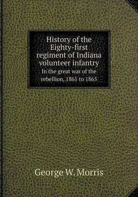 History of the Eighty-First Regiment of Indiana Volunteer Infantry in the Great War of the Rebellion, 1861 to 1865 (Paperback):...