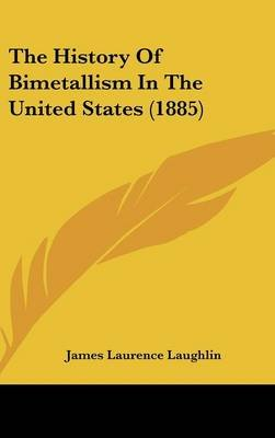 The History of Bimetallism in the United States (1885) (Hardcover): James Laurence Laughlin