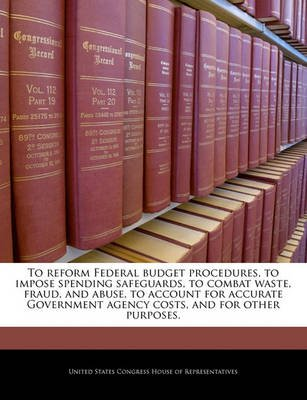 To Reform Federal Budget Procedures, to Impose Spending Safeguards, to Combat Waste, Fraud, and Abuse, to Account for Accurate...