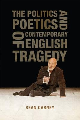 The Politics and Poetics of Contemporary English Tragedy (Hardcover, 3rd Revised edition): Sean Carney