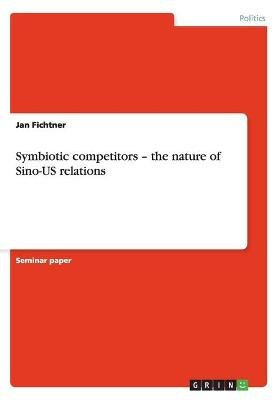 Symbiotic Competitors - The Nature of Sino-Us Relations (Paperback): Jan Fichtner