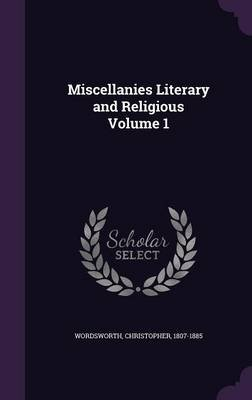Miscellanies Literary and Religious Volume 1 (Hardcover): Wordsworth Christopher 1807-1885