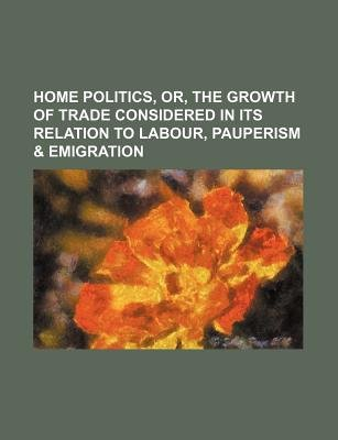 Home Politics, Or, the Growth of Trade Considered in Its Relation to Labour, Pauperism & Emigration (Paperback): Daniel Grant