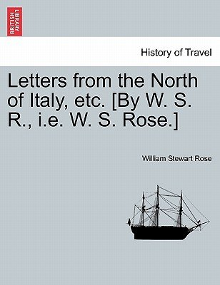 Letters from the North of Italy, Etc. [By W. S. R., i.e. W. S. Rose.] (Paperback): William Stewart Rose
