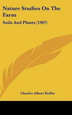 Nature Studies on the Farm - Soils and Plants (1907) (Hardcover): Charles Albert Keffer