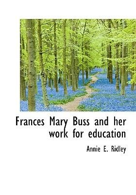Frances Mary Buss and Her Work for Education (Hardcover): Annie E. Ridley