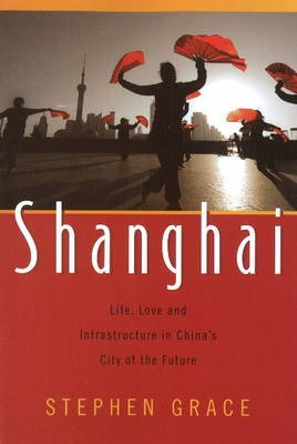 Shanghai - Life, Love & Infrastructure in China's City of the Future (Paperback): Stephen Grace