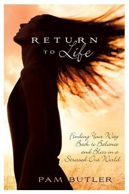 Return to Life - Finding Your Way Back to Balance and Bliss in a Stressed-Out World (Paperback): Pam Butler