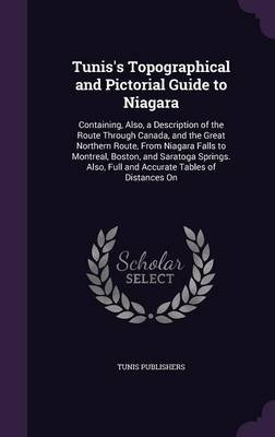 Tunis's Topographical and Pictorial Guide to Niagara - Containing, Also, a Description of the Route Through Canada, and...