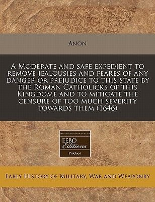 A Moderate and Safe Expedient to Remove Jealousies and Feares of Any Danger or Prejudice to This State by the Roman Catholicks...
