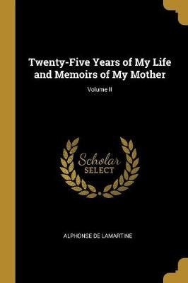 Twenty-Five Years of My Life and Memoirs of My Mother; Volume II (Paperback): Alphonse De Lamartine