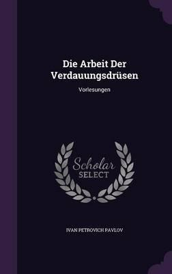 Die Arbeit Der Verdauungsdrusen - Vorlesungen (Hardcover): Ivan Petrovich Pavlov