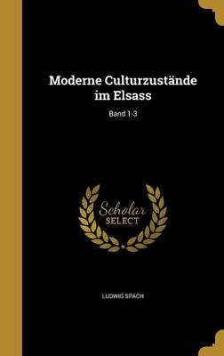 Moderne Culturzustande Im Elsass; Band 1-3 (German, Hardcover): Ludwig Spach
