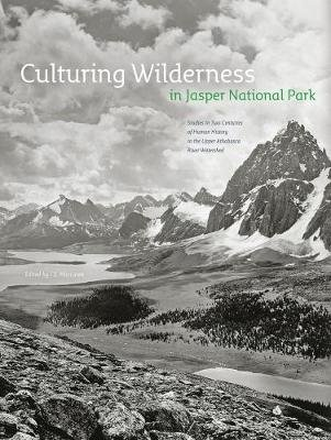 Culturing Wilderness in Jasper National Park - Studies in Two Centuries of Human History in the Upper Athabasca River Watershed...