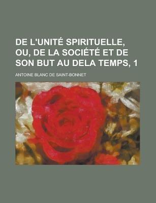 de L'Unite Spirituelle, Ou, de La Societe Et de Son But Au Dela Temps, 1 (Paperback): Antoine Joseph Elisee A Blanc De...